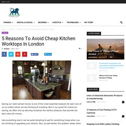 5 Reasons To Avoid Cheap Kitchen Worktops In London