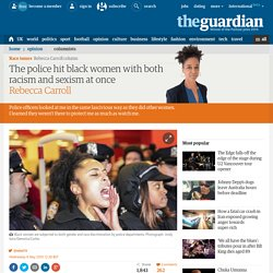 The police hit black women with both racism and sexism at once