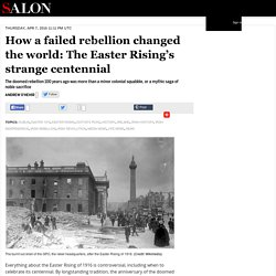How a failed rebellion changed the world: The Easter Rising's strange centennial