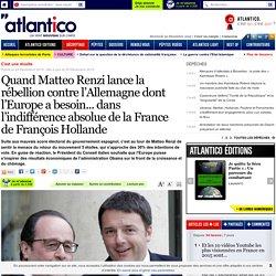 Quand Matteo Renzi lance la rébellion contre l'Allemagne dont l'Europe a besoin... dans l'indifférence absolue de la France de François Hollande