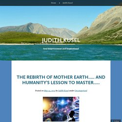The rebirth of Mother Earth….. and Humanity's Lesson to Master…..