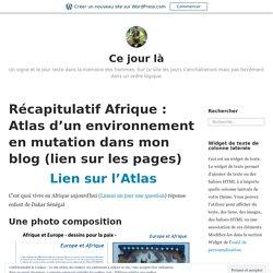 Récapitulatif Afrique : Atlas d'un environnement en mutation dans mon blog (lien sur les pages) – Ce jour là