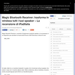 Magic Bluetooth Receiver: trasforma in wireless tutti i tuoi speaker – La recensione di iPadItalia