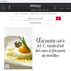 Recette Œuf parfait cuit à 64 °c, royale d'ail des ours et fricassée de morilles - Cuisine / Madame Figaro