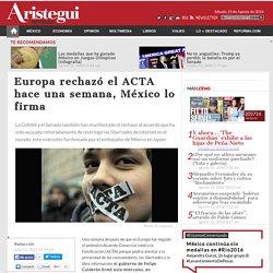 Europa rechazó el ACTA hace una semana, México lo firma