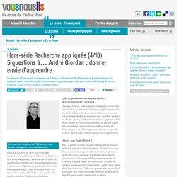 Hors-série Recherche appliquée (4/10)5 questions à… André Giordan : donner envie d'apprendre