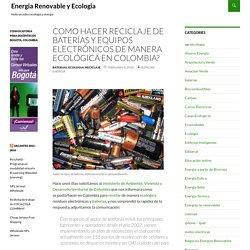 Como hacer reciclaje de baterías y equipos electrónicos de manera ecológica en COLOMBIA?