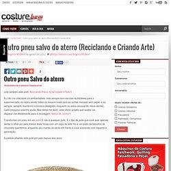 Outro pneu salvo do aterro (Reciclando e Criando Arte) - CostureBem.com.br