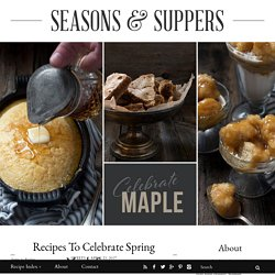 Recipes to Celebrate Spring Maple Syrup - Seasons and Suppers