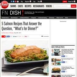 """5 Salmon Recipes That Answer the Question, """"What's for Dinner?"""""""