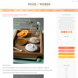 food + words | recipes. stories. life, from scratch. » moisturizing orange face mask.