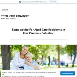 Some Advice For Aged Care Recipients In This Pandemic Situation – TOTAL CARE PROVIDERS