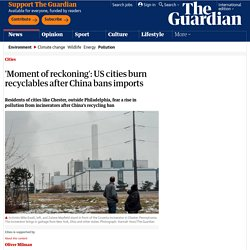 'Moment of reckoning': US cities burn recyclables after China bans imports