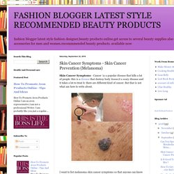 FASHION BLOGGER LATEST STYLE RECOMMENDED BEAUTY PRODUCTS: Skin Cancer Symptoms - Skin Cancer Prevention (Melanoma)