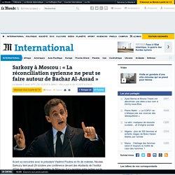 Sarkozy à Moscou: «La réconciliation syrienne ne peut se faire autour de Bachar Al-Assad»