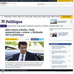 Aller-retour à Berlin: Valls reconnaît une «erreur», Hollande clôt la polémique