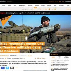 Le même jour sur Sputnik : Kiev reconnaît mener une offensive militaire dans le Donbass