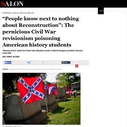 """People know next to nothing about Reconstruction"": The pernicious Civil War revisionism poisoning American history students"