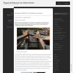 """Allemagne, RUHR.2010 : Un modèle de reconversion « """"Regard Architecture"""" par Adrien Buchet"""