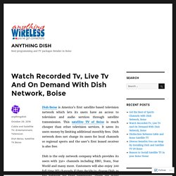 Watch Recorded Tv, Live Tv And On Demand With Dish Network, Boise – ANYTHING DISH