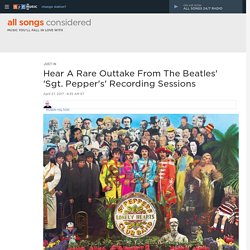 Hear A Rare Outtake From The Beatles' 'Sgt. Pepper's' Recording Sessions : All Songs Considered