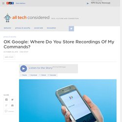 OK Google: Where Do You Store Recordings Of My Commands? : All Tech Considered