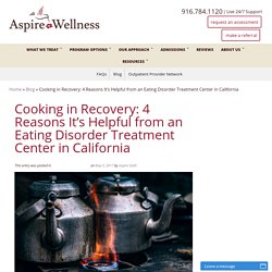 Cooking in Recovery: 4 Reasons It's Helpful from an Eating Disorder Treatment Center in California