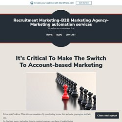 It's Critical To Make The Switch To Account-based Marketing – Recruitment Marketing-B2B Marketing Agency-Marketing automation services
