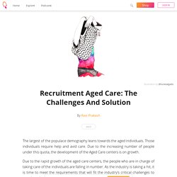 Recruitment Aged Care: The Challenges And Solution - Ravi Prakash