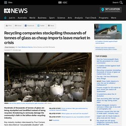 Recycling companies stockpiling thousands of tonnes of glass as cheap imports leave market in crisis