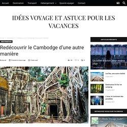 Redécouvrir le Cambodge d'une autre manière - Idées voyage et astuce pour les vacances