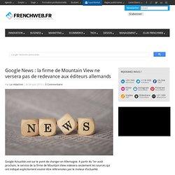 Google News : la firme de Mountain View ne versera pas de redevance aux éditeurs allemands