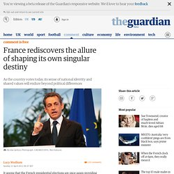France rediscovers the allure of shaping its own singular destiny | Lucy Wadham | Comment is free | The Observer