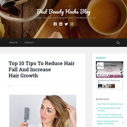 Top 10 Tips To Reduce Hair Fall And Increase Hair Growth – Best Beauty Hacks Blog