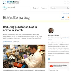 BIOMED CENTRAL BLOG 27/02/15 Reducing publication bias in animal research A workshop on publication bias in animal research reveals the importance of publishing negative results and the role of preclinical study registration. But is there a one-size solut