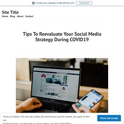 Tips To Reevaluate Your Social Media Strategy During COVID19 – Site Title