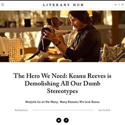 The Hero We Need: Keanu Reeves is Demolishing All Our Dumb Stereotypes