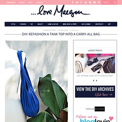 ...love Maegan: Refashion a Tank Top into a Carry-all Bag DIY Fashion+Home+Lifestyle