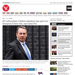 EU referendum: Cabinet ministers may quit over European Union vote, says Liam Fox - UK Politics - UK - The Independent