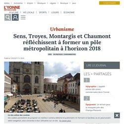 Sens, Troyes, Montargis et Chaumont réfléchissent à former un pôle métropolitain à l'horizon 2018 - Sens (89100) - L'Yonne Républicaine