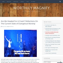 Are We Headed For A Crash? Reflections On The Current State of Evangelical Worship – Worthily Magnify