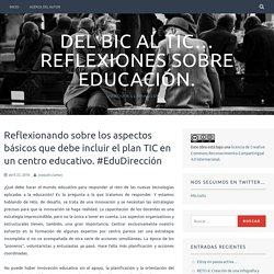 Reflexionando sobre los aspectos básicos que debe incluir el plan TIC en un centro educativo. #EduDirección – Del BIC al TIC… Reflexiones sobre educación.