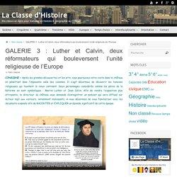 GALERIE 3 : Luther et Calvin, deux réformateurs qui bouleversent l'unité religieuse de l'Europe – La Classe d'Histoire