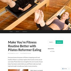 Make You're Fitness Routine Better with Pilates Reformer Ealing