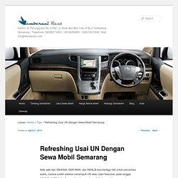 Refreshing Usai UN dengan Sewa Mobil Semarang