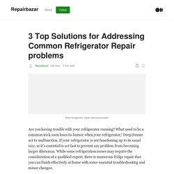 3 Top Solutions for Addressing Common Refrigerator Repair problems