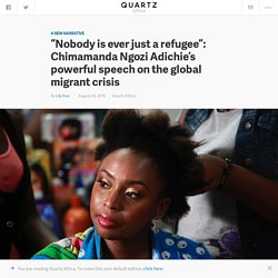 """Nobody is ever just a refugee"": Nigerian author Chimamanda Ngozi Adichie calls for a new way of seeing the global migrant crisis — Quartz"