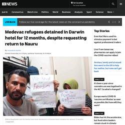 Medevac refugees detained in Darwin hotel for 12 months, despite requesting return to Nauru