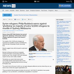 Syrian refugees: Philip Ruddock warns against 'ghettoing' as majority of extra 12,000 refugees to resettle in Sydney, Melbourne
