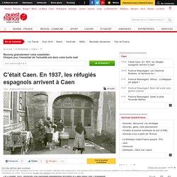 C'était Caen. En 1937, les réfugiés espagnols arrivent à Caen